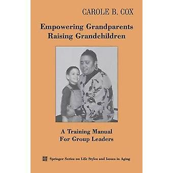 Empowering Grandparents Raising Grandchildren A Training Manual for Group Leaders by Cox & Carole B.