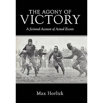 The Agony of Victory A Fictional Account of Actual Events by Horlick & Max