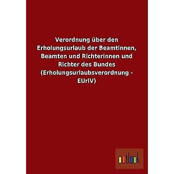 Verordnung ber den Erholungsurlaub der Beamtinnen Beamten und Richterinnen und Richter des Bundes Erholungsurlaubsverordnung  EUrlV by ohne Autor