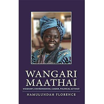 Wangari Maathai - Visionary - Environmental Leader - Political Activis