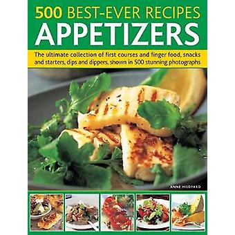 500 Best-Ever Recipes - Appetizers - The ultimate collection of first c