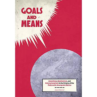 Goals and Means - Anarchism - Syndicalism - and Internationalism in th