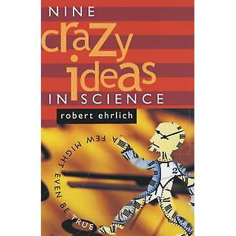 Nine Crazy Ideas in Science - A Few Might Even be True by Robert Ehrli