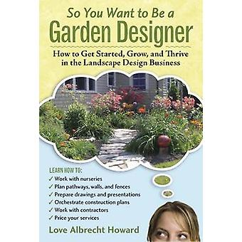 So You Want to Be a Garden Designer - How to Get Started - Grow - and