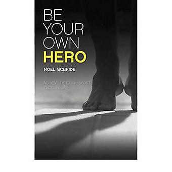Be Your Own Hero - Achieve Through Sport - Excel in Life by Noel McBri