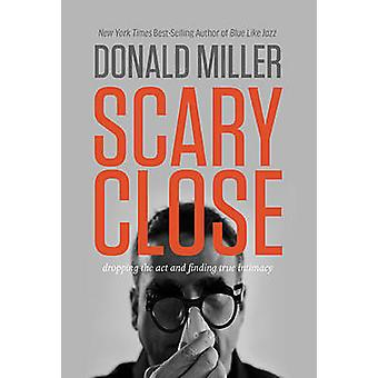 Scary Close  Dropping the Act and Finding True Intimacy by Professor Donald Miller