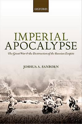 Imperial Apocalypse - The Great War and the Destruction of the Russian