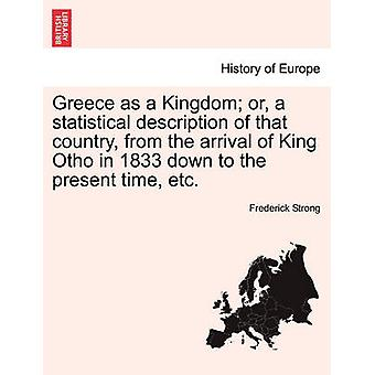 Greece as a Kingdom or a statistical description of that country from the arrival of King Otho in 1833 down to the present time etc. by Strong & Frederick