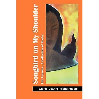 Songbird on My Shoulder Life Lessons...A Collection of Poetry by Robinson & Lori Jean