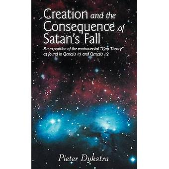 Creation and the Consequence of Satans Fall An Exposition of the Contoversial Gap Theory as Found in Genesis 11 and Genesis 12 by Dykstra & Pieter