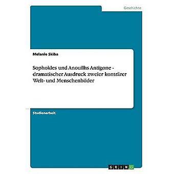 Sophokles und Anouilhs Antigone  dramatischer Ausdruck zweier kontrrer Welt und Menschenbilder by Skiba & Melanie