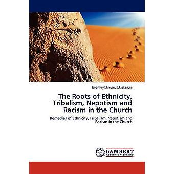 The Roots of Ethnicity Tribalism Nepotism and Racism in the Church by MacKenzie & Geoffrey Shisumu