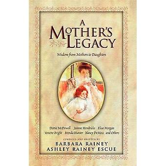 A Mother's Legacy - Wisdom from Mothers to Daughters by Barbara Rainey