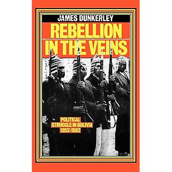 Rebellion in the Veins - Political Struggle in Bolivia - 1952-82 by Ja