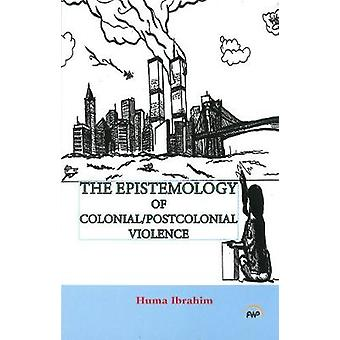 Epistemology of Colonial/Postcolonial Violence by Huma Ibrahim - 9781
