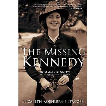 The Missing Kennedy - Rosemary Kennedy and the Secret Bonds of Four Wo