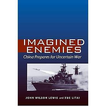 Des ennemis imaginaires - Chine se prépare à une guerre incertaine par John Lewis - Xu