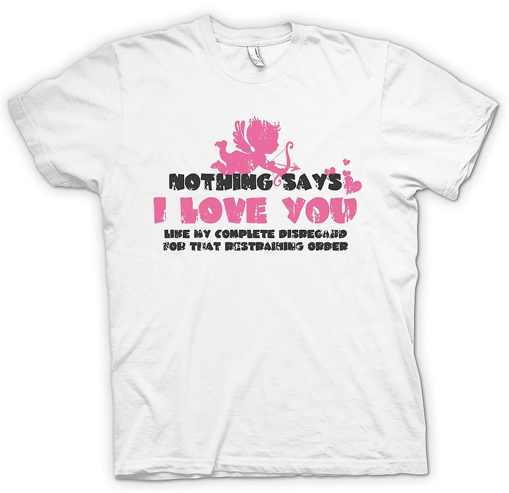 Mens T-shirt - Nothing Says I Love You Like My Disregard For The Restraining Order