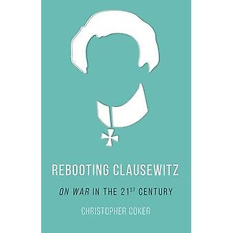 Rebooting Clausewitz - 'On War' in the Twenty-First Century by Christo