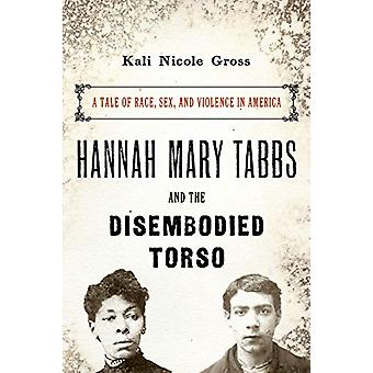 Hannah Mary Tabbs and the Disembodied Torso - A Tale of Race - Sex - a
