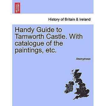 Praktische Reiseführer für Tamworth Castle. Mit Katalog der Gemälde etc. von Anonymous
