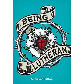 Being Lutheran by A Sutton - 9780758651785 Book