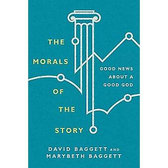 The Morals of the Story - Good News about a Good God by David Baggett