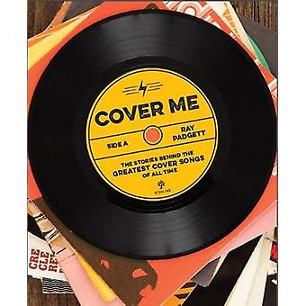 Cover Me - The Stories Behind the Greatest Cover Songs of All Time by