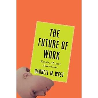 The Future of Work - Robots - AI - and Automation by Darrell M. West -