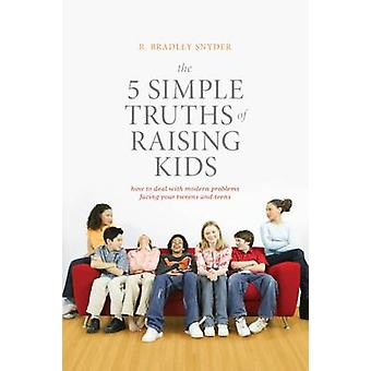 The 5 Simple Truths of Raising Kids - How to Deal with Modern Problems
