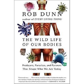 Het wilde leven van ons lichaam roofdieren parasieten en partners die vorm wie we vandaag zijn door Rob Dunn