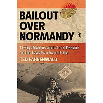 Bailout Over Normandy: A Flyboy's Adventures with the French Resistance and Other Escapades in Occupied� France