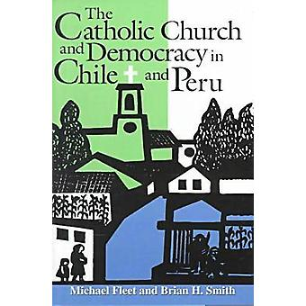 The Catholic Church and Democracy in Chile and Peru by Fleet & Michael