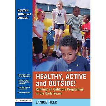 Healthy Active and Outside  Running an Outdoors Programme in the Early Years by Filer & Janice