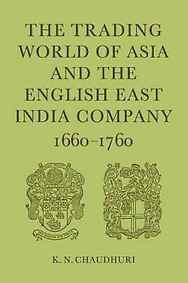 The Trading World of Asia and the English East India Company 16601760 by Chaudhuri & K. N.