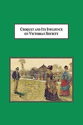 Croquet and Its Influences on Victorian Society The First Game That Hommes and femmes Could Play Together Socially by Scheuerle & William H.