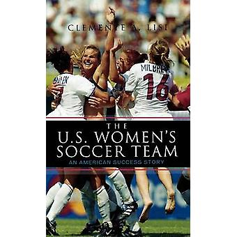 The U.S. Womens Soccer Team An American Success Story by Lisi & Clemente A.