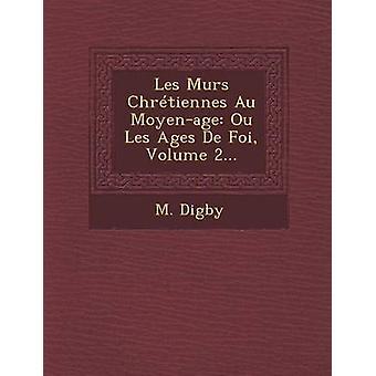 Les Murs Chrtiennes Au Moyenage Ou Les Ages De Foi Volume 2... by Digby & M.