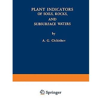 Plant Indicators of Soils Rocks and Subsurface Waters by Chikishev & A. G.
