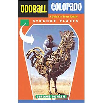 Oddball Colorado - A Guide to Some Really Strange Places by Jerome Pho