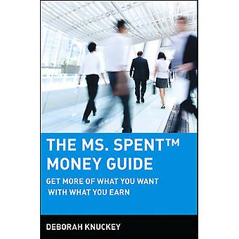 The Ms. Spent Money Guide - Get More of What You Want with What You Ea