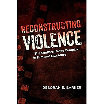 Reconstructing Violence: The Southern Rape Complex in Film and Literature (Southern Literary Studies)