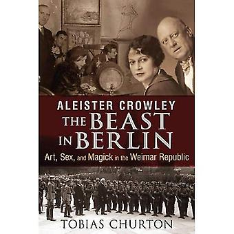 Aleister Crowley - The Beast In Berlin: Art, Sex, and Magick in the Weimar Republic