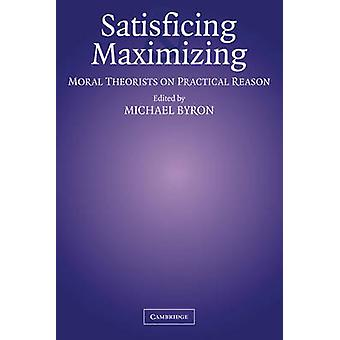 Satisficing and Maximizing Moral Theorists on Practical Reason by Byron & Michael