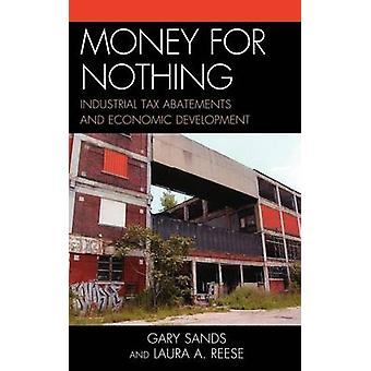 Money for Nothing Industrial Tax Abatements and Economic Development by Sands & Gary
