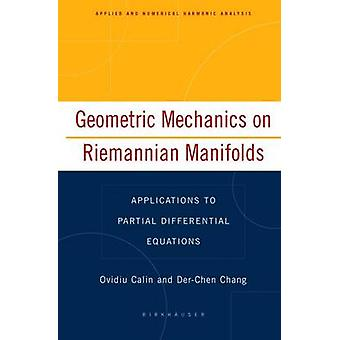 Geometric Mechanics on Riemannian Manifolds  Applications to Partial Differential Equations by Calin & Ovidiu