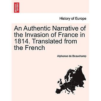 An Authentic Narrative of the Invasion of France in 1814. Translated from the French vol. I by Beauchamp & Alphonse de