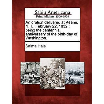 An oration delivered at Keene N.H. February 22 1832  being the centennial anniversary of the birthday of Washington. by Hale & Salma