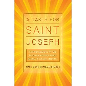 A Table for Saint Joseph Celebrating March 19th with Devotions Authentic Italian Recipes and Timeless Traditions by Grasso & Mary Anne Scanlan
