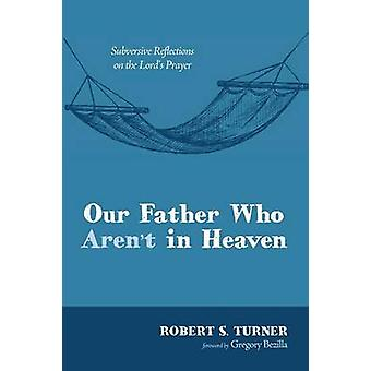 Our Father Who Arent in Heaven by Turner & Robert S.